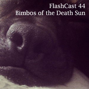 FlashCast 44 - Bimbos of the Death Sun