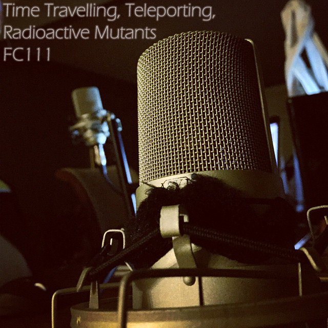 FC111 - Time Travelling, Teleporting, Radioactive Mutants